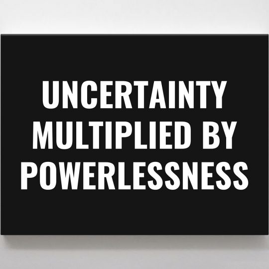 Uncertainty Multiplied by Powerlessness